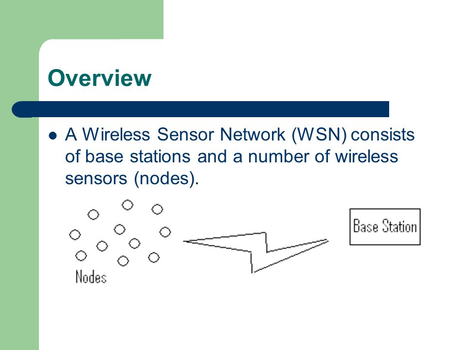 Overview A Wireless Sensor Network (WSN) consists of base stations and a number of wireless sensors (nodes).