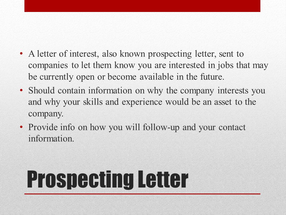 A letter of interest, also known prospecting letter, sent to companies to let them know you are interested in jobs that may be currently open or become available in the future.