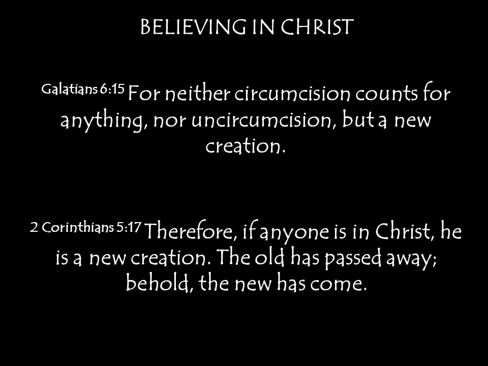 BELIEVING IN CHRIST Galatians 6:15 For neither circumcision counts for anything, nor uncircumcision, but a new creation.