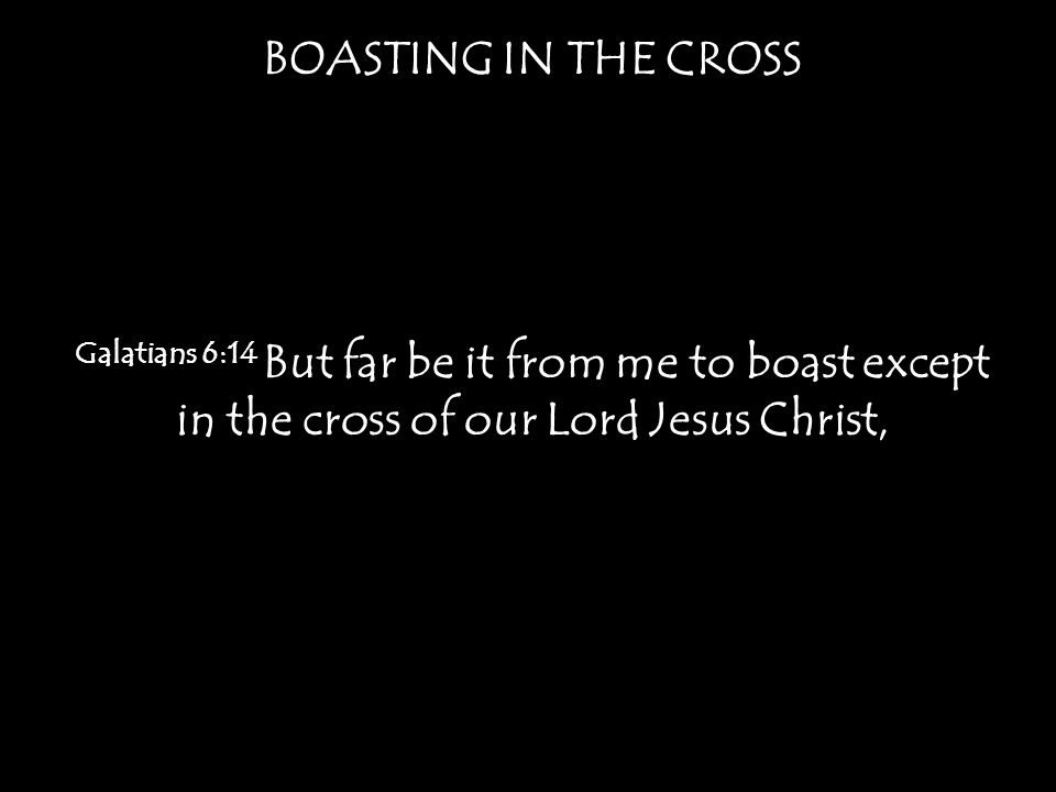 BOASTING IN THE CROSS Galatians 6:14 But far be it from me to boast except in the cross of our Lord Jesus Christ,