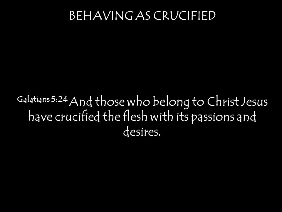 BEHAVING AS CRUCIFIED Galatians 5:24 And those who belong to Christ Jesus have crucified the flesh with its passions and desires.
