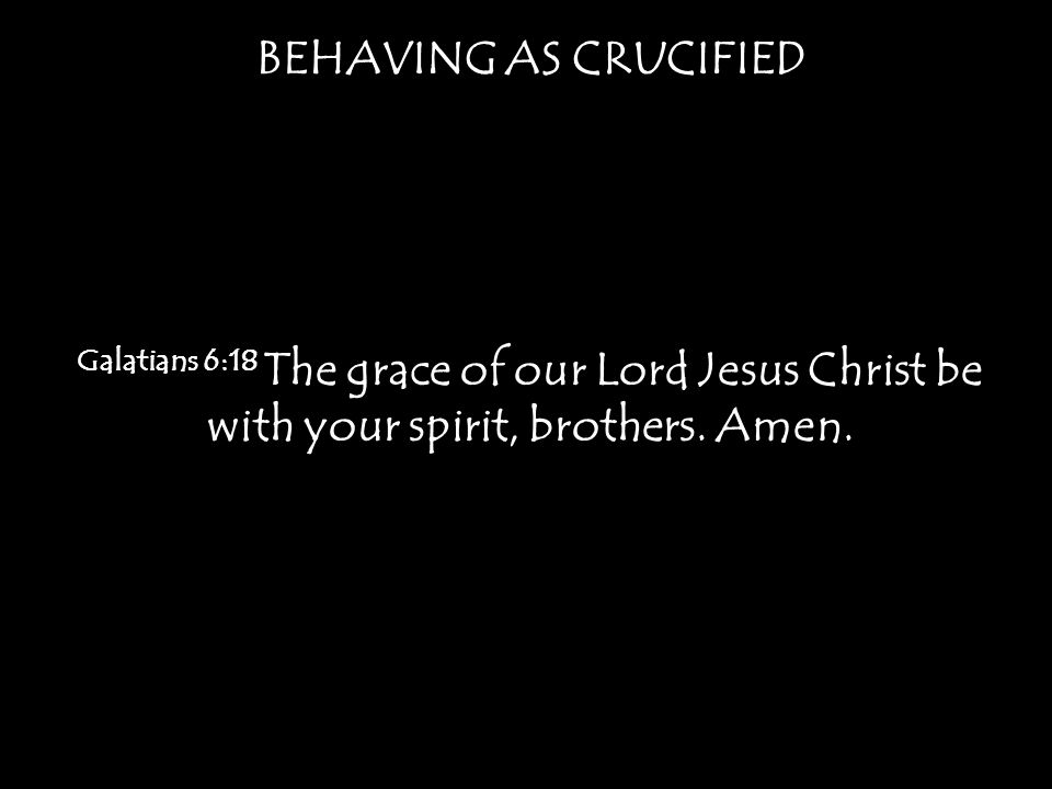 BEHAVING AS CRUCIFIED Galatians 6:18 The grace of our Lord Jesus Christ be with your spirit, brothers.