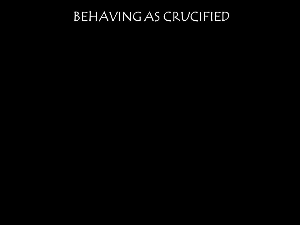 BEHAVING AS CRUCIFIED