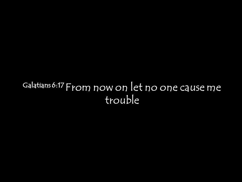 Galatians 6:17 From now on let no one cause me trouble