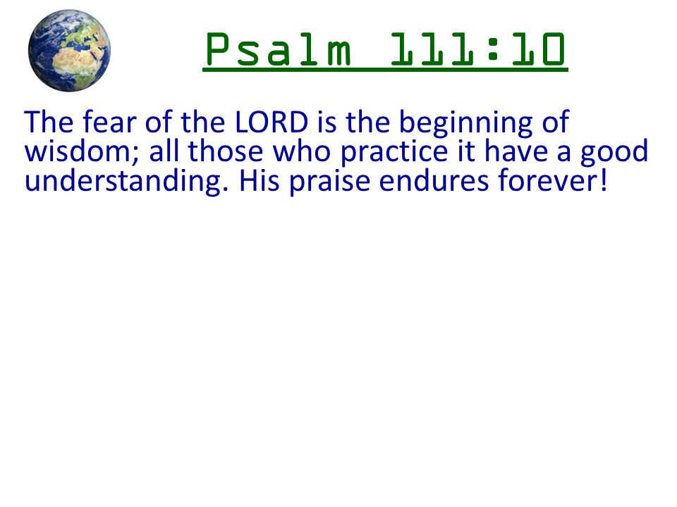 Psalm 111:10 The fear of the LORD is the beginning of wisdom; all those who practice it have a good understanding.