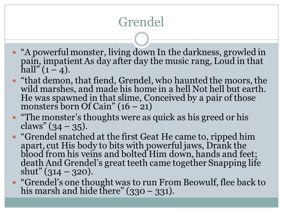 Grendel A powerful monster, living down In the darkness, growled in pain, impatient As day after day the music rang, Loud in that hall (1 – 4).