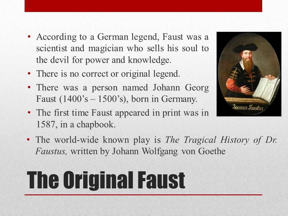 According to a German legend, Faust was a scientist and magician who sells his soul to the devil for power and knowledge.