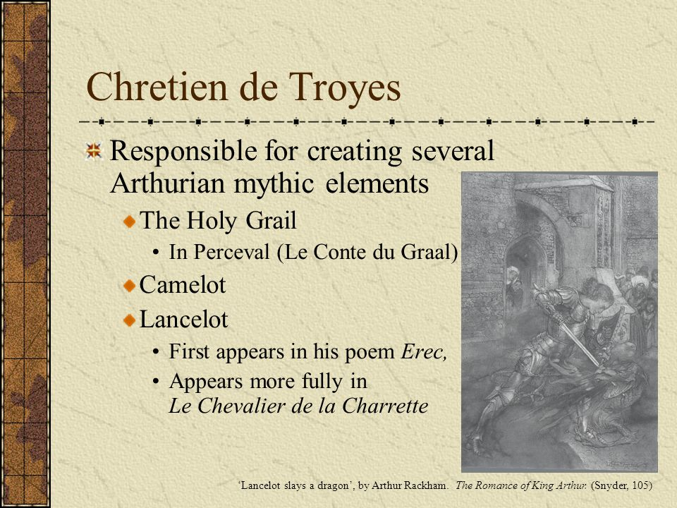 Chretien de Troyes Responsible for creating several Arthurian mythic elements. The Holy Grail. In Perceval (Le Conte du Graal)