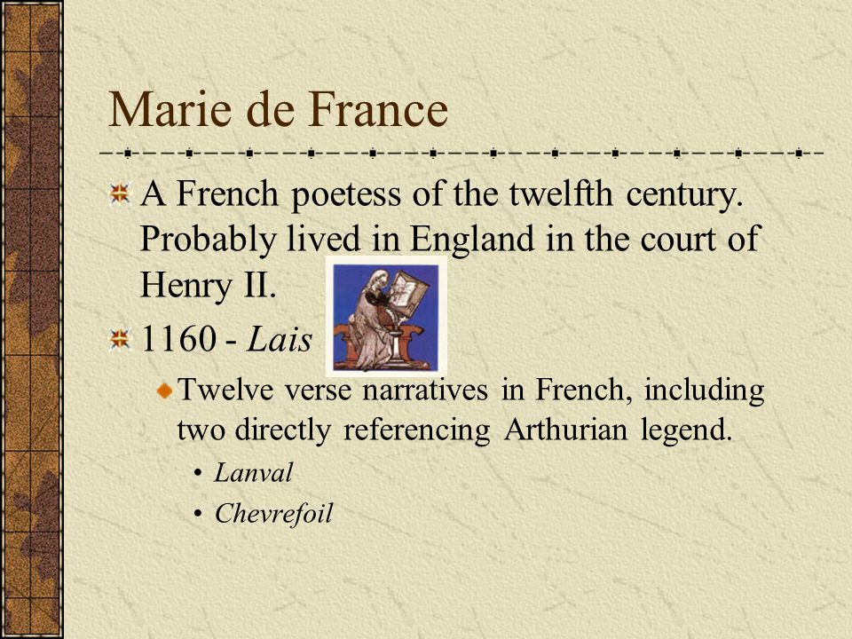 Marie de France A French poetess of the twelfth century. Probably lived in England in the court of Henry II.