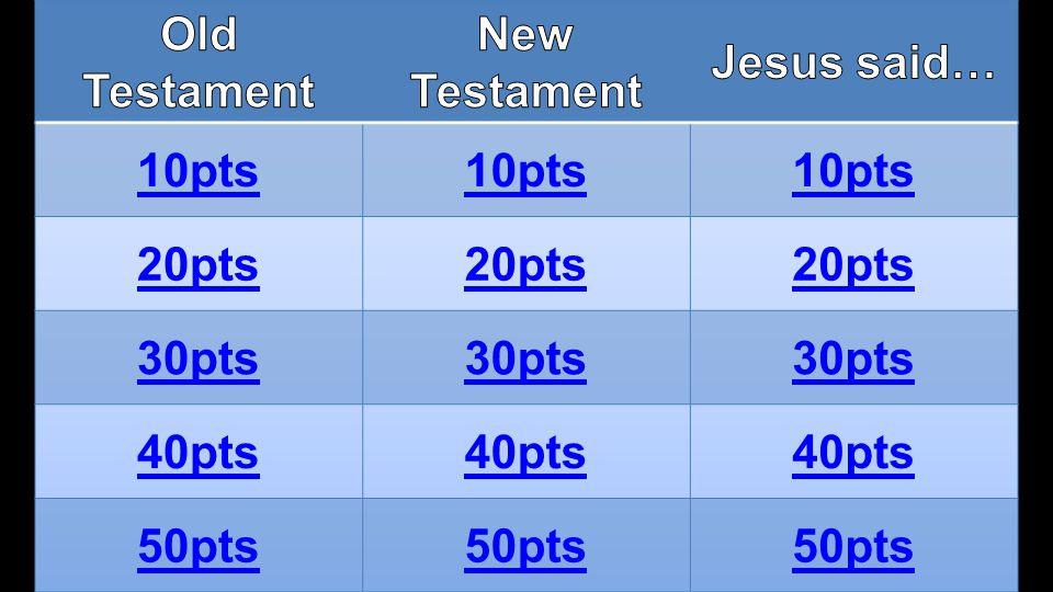 Old Testament New Testament Jesus said… 10pts 20pts 30pts 40pts 50pts