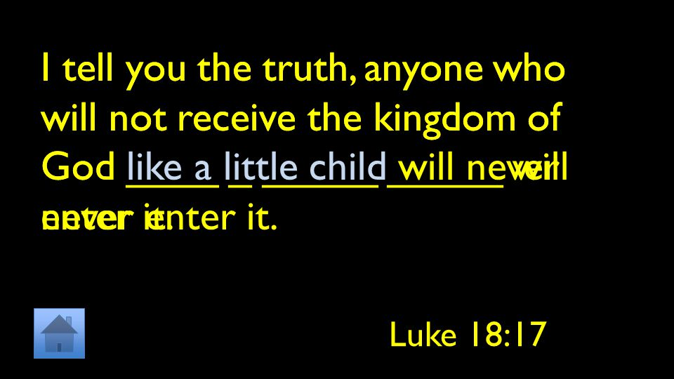 I tell you the truth, anyone who will not receive the kingdom of God ____ _ _____ _____ will never enter it.