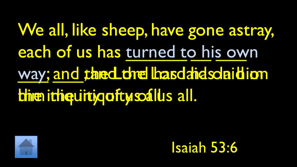 We all, like sheep, have gone astray, each of us has ______ __ ___ ___ ___; and the Lord has laid on him the iniquity of us all.