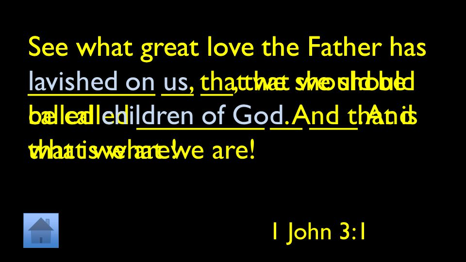 See what great love the Father has ________ __ __, that we should be called ________ __ ___. And that is what we are!
