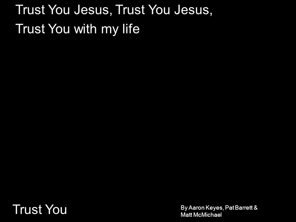 Trust You Jesus, Trust You Jesus, Trust You with my life
