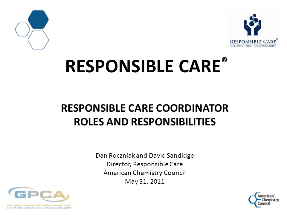 Responsible CarE® Responsible care Coordinator Roles and Responsibilities Dan Roczniak and David Sandidge Director, Responsible Care American Chemistry Council May 31, 2011