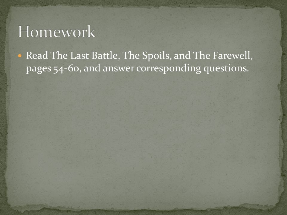 Homework Read The Last Battle, The Spoils, and The Farewell, pages 54-60, and answer corresponding questions.