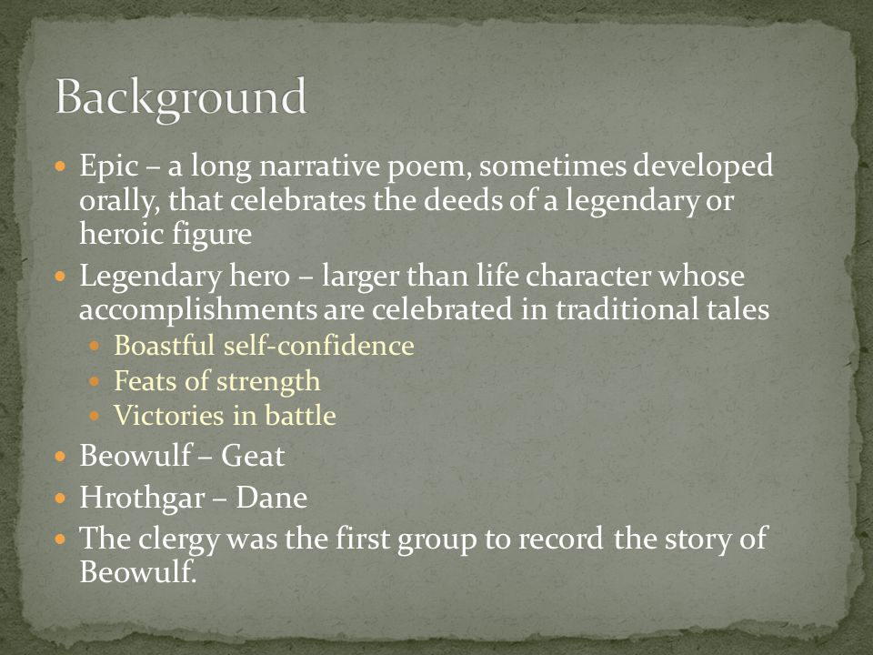 Background Epic – a long narrative poem, sometimes developed orally, that celebrates the deeds of a legendary or heroic figure.