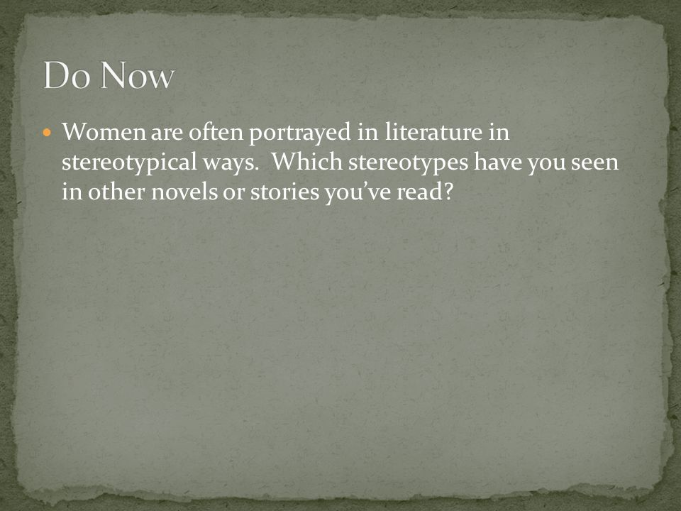 Do Now Women are often portrayed in literature in stereotypical ways.