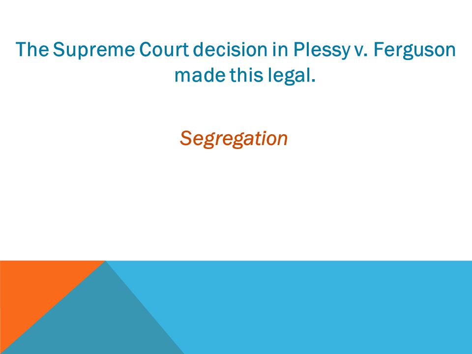 The Supreme Court decision in Plessy v. Ferguson made this legal.