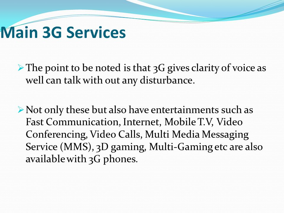 Main 3G Services The point to be noted is that 3G gives clarity of voice as well can talk with out any disturbance.
