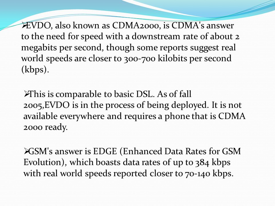 EVDO, also known as CDMA2000, is CDMA s answer to the need for speed with a downstream rate of about 2 megabits per second, though some reports suggest real world speeds are closer to 300-700 kilobits per second (kbps).