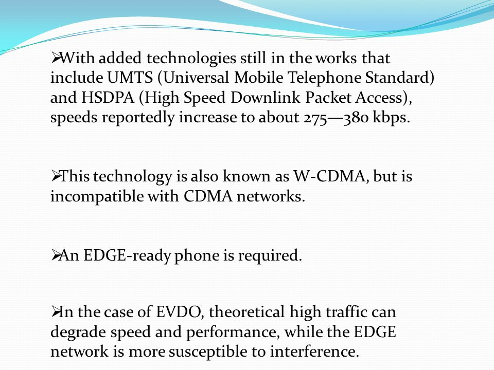 With added technologies still in the works that include UMTS (Universal Mobile Telephone Standard) and HSDPA (High Speed Downlink Packet Access), speeds reportedly increase to about 275—380 kbps.