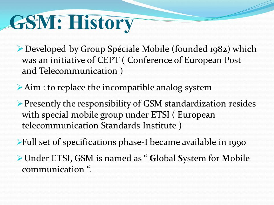 GSM: History Developed by Group Spéciale Mobile (founded 1982) which was an initiative of CEPT ( Conference of European Post and Telecommunication )
