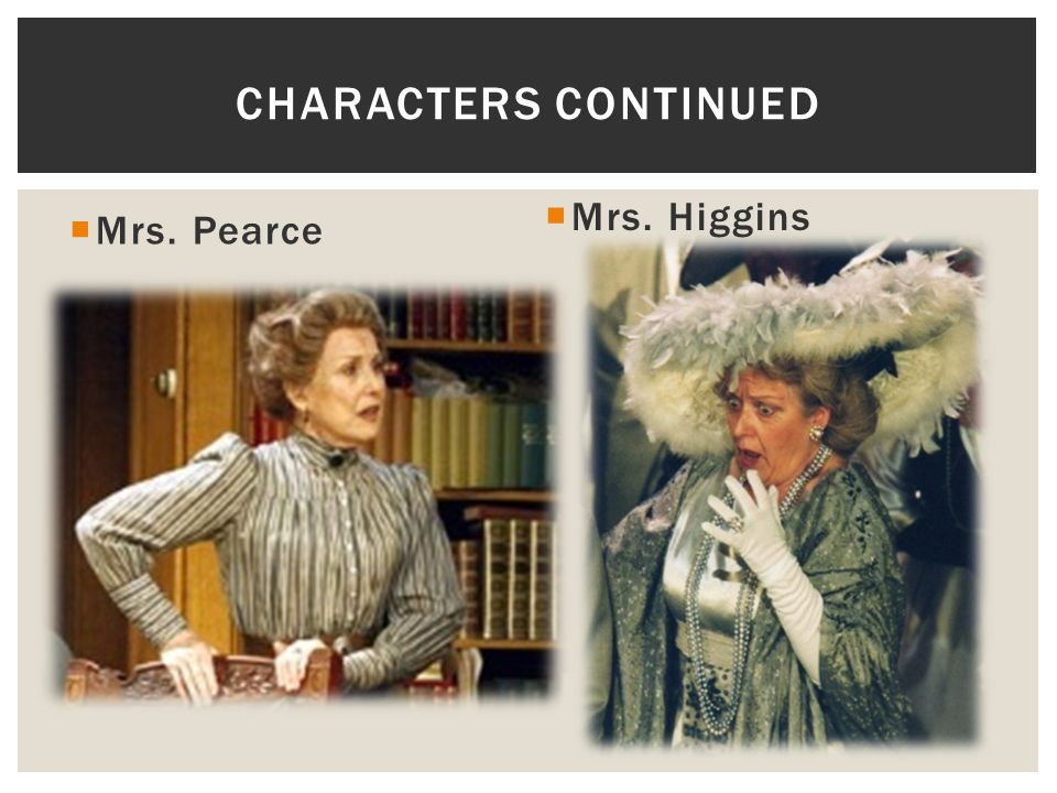 Characters continued Mrs. Higgins Mrs. Pearce
