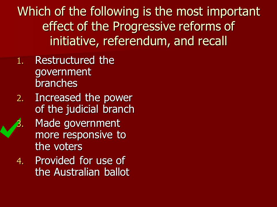 Which of the following is the most important effect of the Progressive reforms of initiative, referendum, and recall