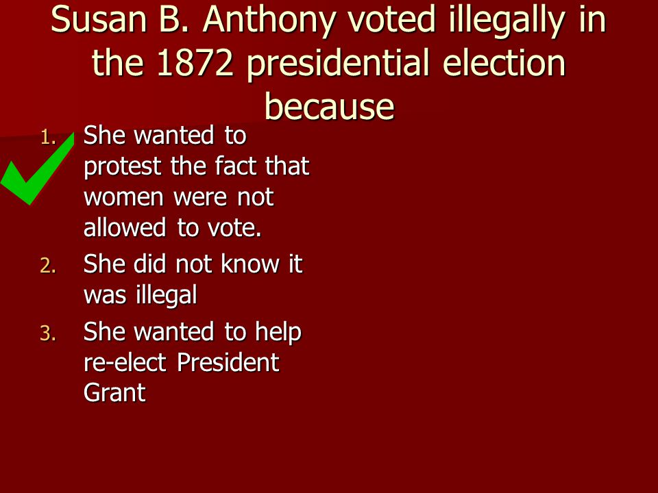 Susan B. Anthony voted illegally in the 1872 presidential election because