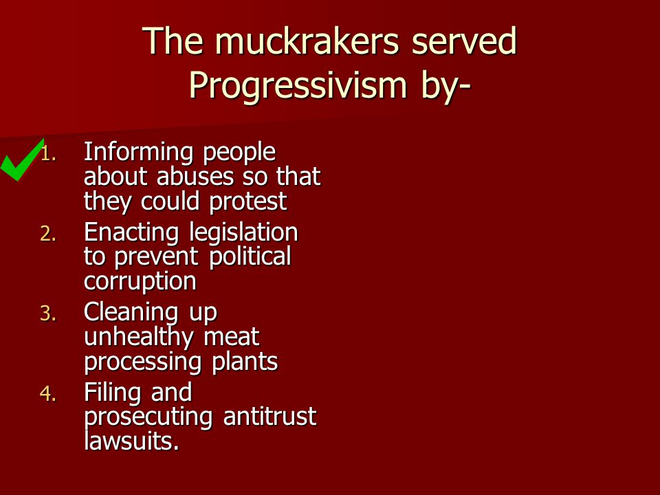 The muckrakers served Progressivism by-