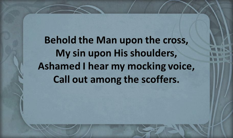 Behold the Man upon the cross, My sin upon His shoulders, Ashamed I hear my mocking voice, Call out among the scoffers.
