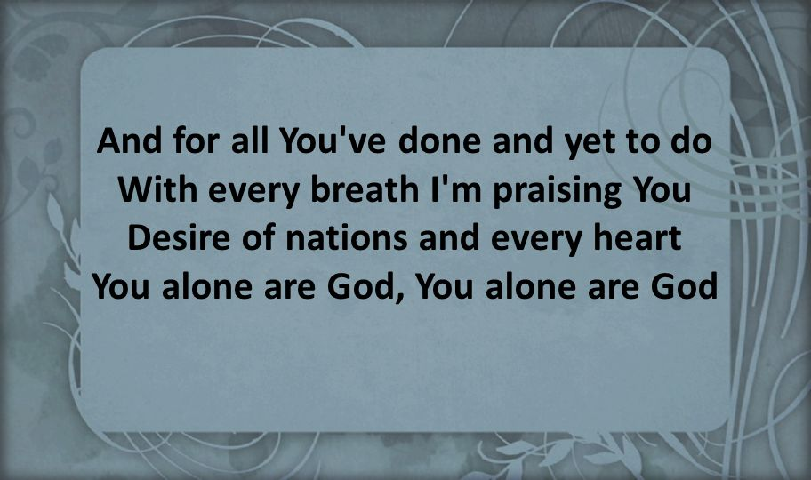 And for all You ve done and yet to do With every breath I m praising You Desire of nations and every heart You alone are God, You alone are God