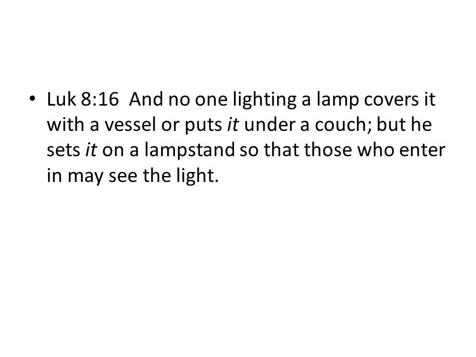 Luk 8:16 And no one lighting a lamp covers it with a vessel or puts it under a couch; but he sets it on a lampstand so that those who enter in may see the light.