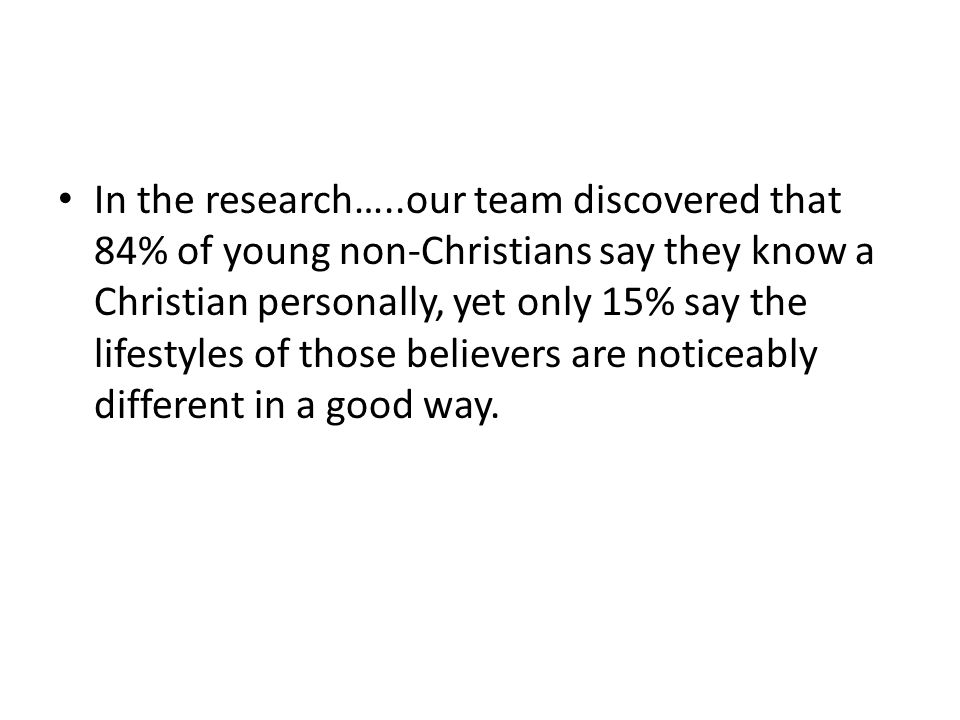In the research…..our team discovered that 84% of young non-Christians say they know a Christian personally, yet only 15% say the lifestyles of those believers are noticeably different in a good way.