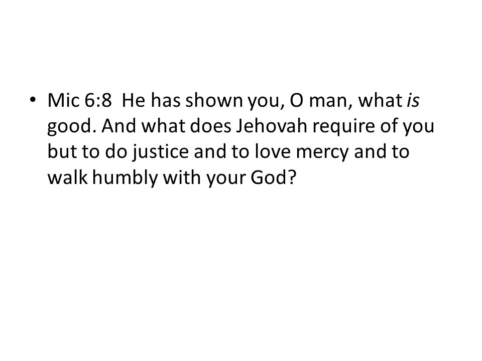 Mic 6:8 He has shown you, O man, what is good