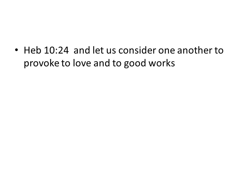 Heb 10:24 and let us consider one another to provoke to love and to good works