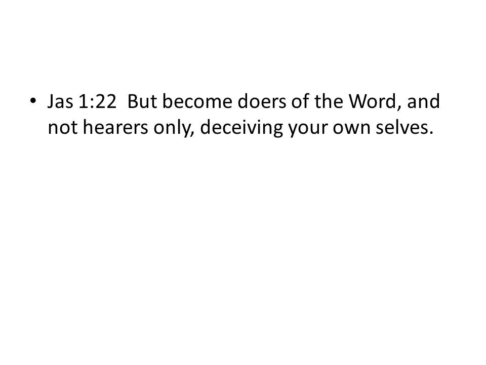 Jas 1:22 But become doers of the Word, and not hearers only, deceiving your own selves.
