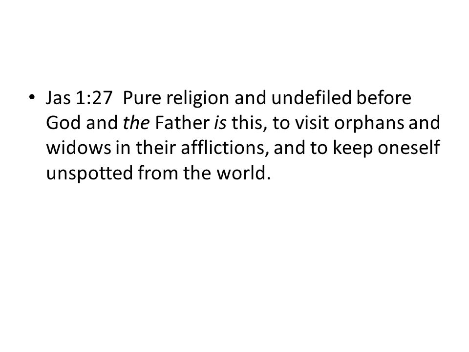 Jas 1:27 Pure religion and undefiled before God and the Father is this, to visit orphans and widows in their afflictions, and to keep oneself unspotted from the world.