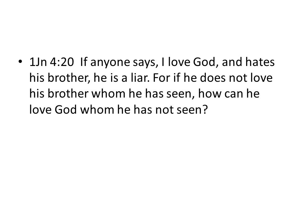 1Jn 4:20 If anyone says, I love God, and hates his brother, he is a liar.