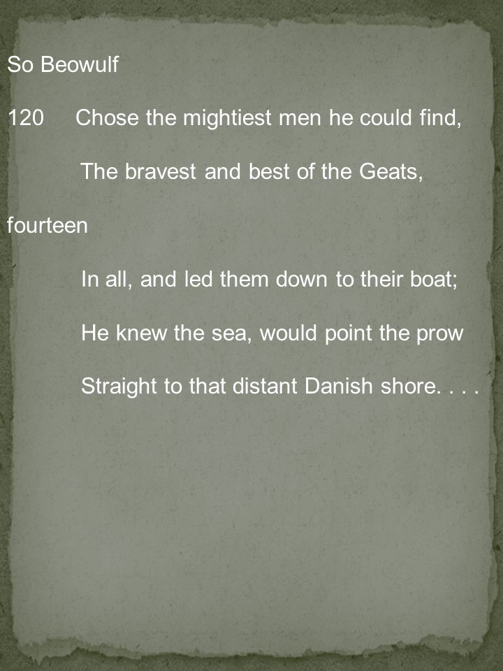 So Beowulf 120 Chose the mightiest men he could find, The bravest and best of the Geats, fourteen In all, and led them down to their boat; He knew the sea, would point the prow Straight to that distant Danish shore.