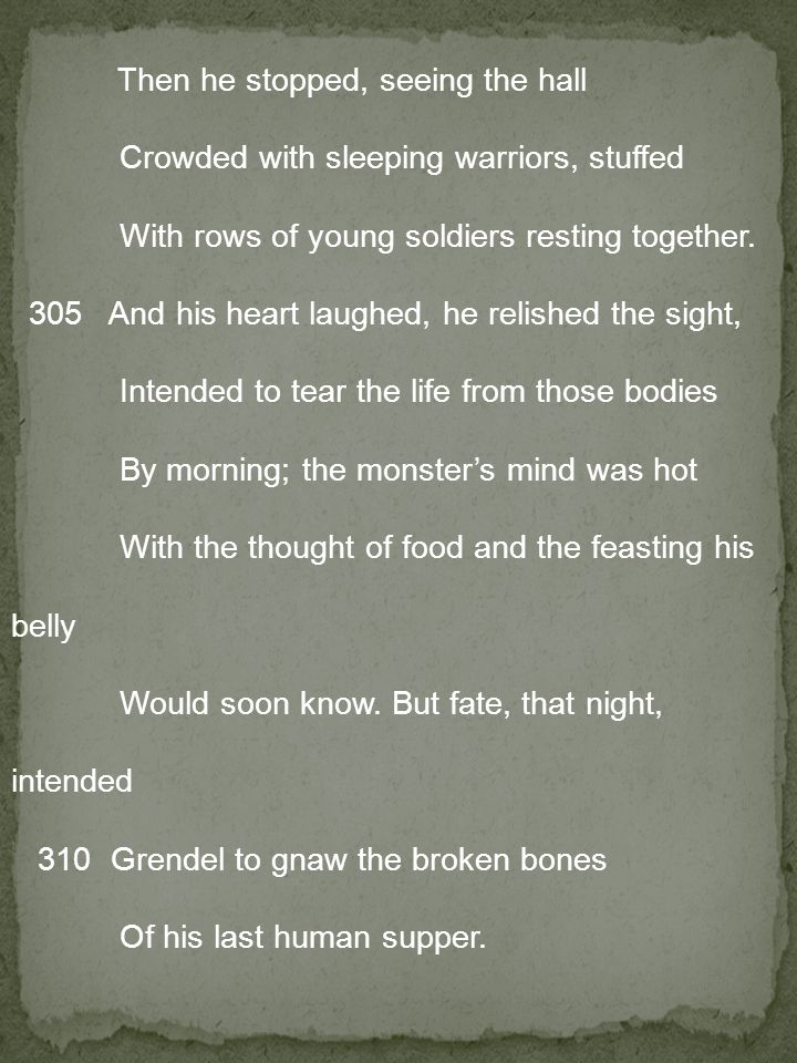 Then he stopped, seeing the hall Crowded with sleeping warriors, stuffed With rows of young soldiers resting together. 305 And his heart laughed, he relished the sight, Intended to tear the life from those bodies By morning; the monster's mind was hot With the thought of food and the feasting his belly Would soon know.