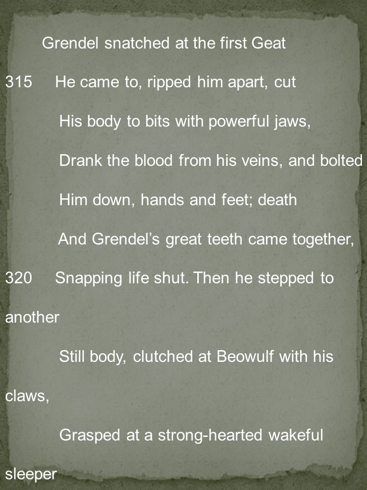 Grendel snatched at the first Geat 315 He came to, ripped him apart, cut His body to bits with powerful jaws, Drank the blood from his veins, and bolted Him down, hands and feet; death And Grendel's great teeth came together, 320 Snapping life shut. Then he stepped to another Still body, clutched at Beowulf with his claws, Grasped at a strong-hearted wakeful sleeper —And was instantly seized himself, claws Bent back as Beowulf leaned up on one arm.