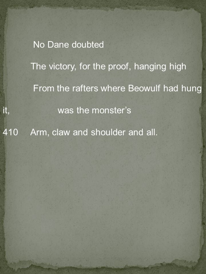 No Dane doubted The victory, for the proof, hanging high From the rafters where Beowulf had hung it, was the monster's 410 Arm, claw and shoulder and all.