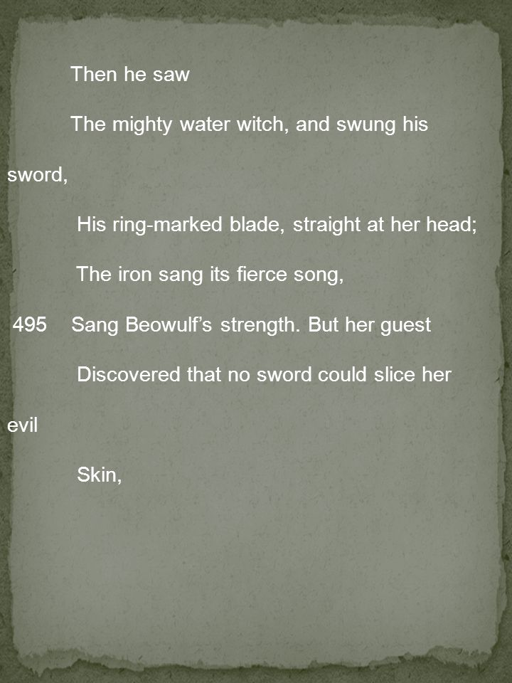 Then he saw The mighty water witch, and swung his sword, His ring-marked blade, straight at her head; The iron sang its fierce song, 495 Sang Beowulf's strength.
