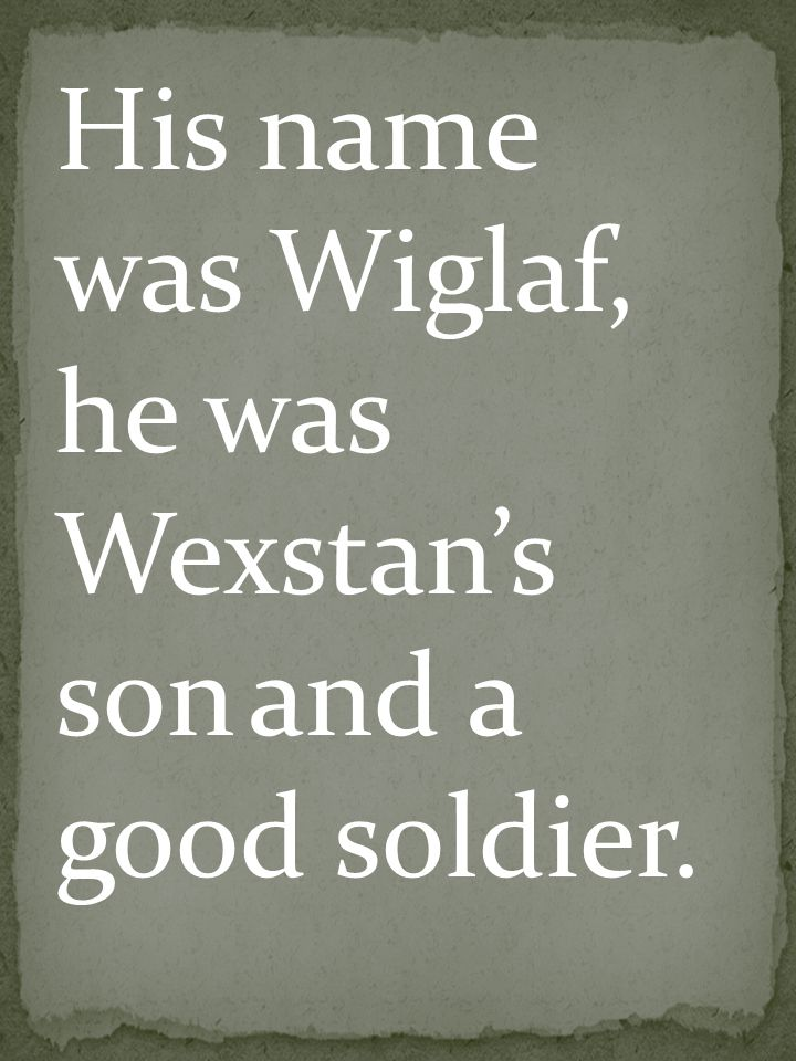 His name was Wiglaf, he was Wexstan's son and a good soldier.