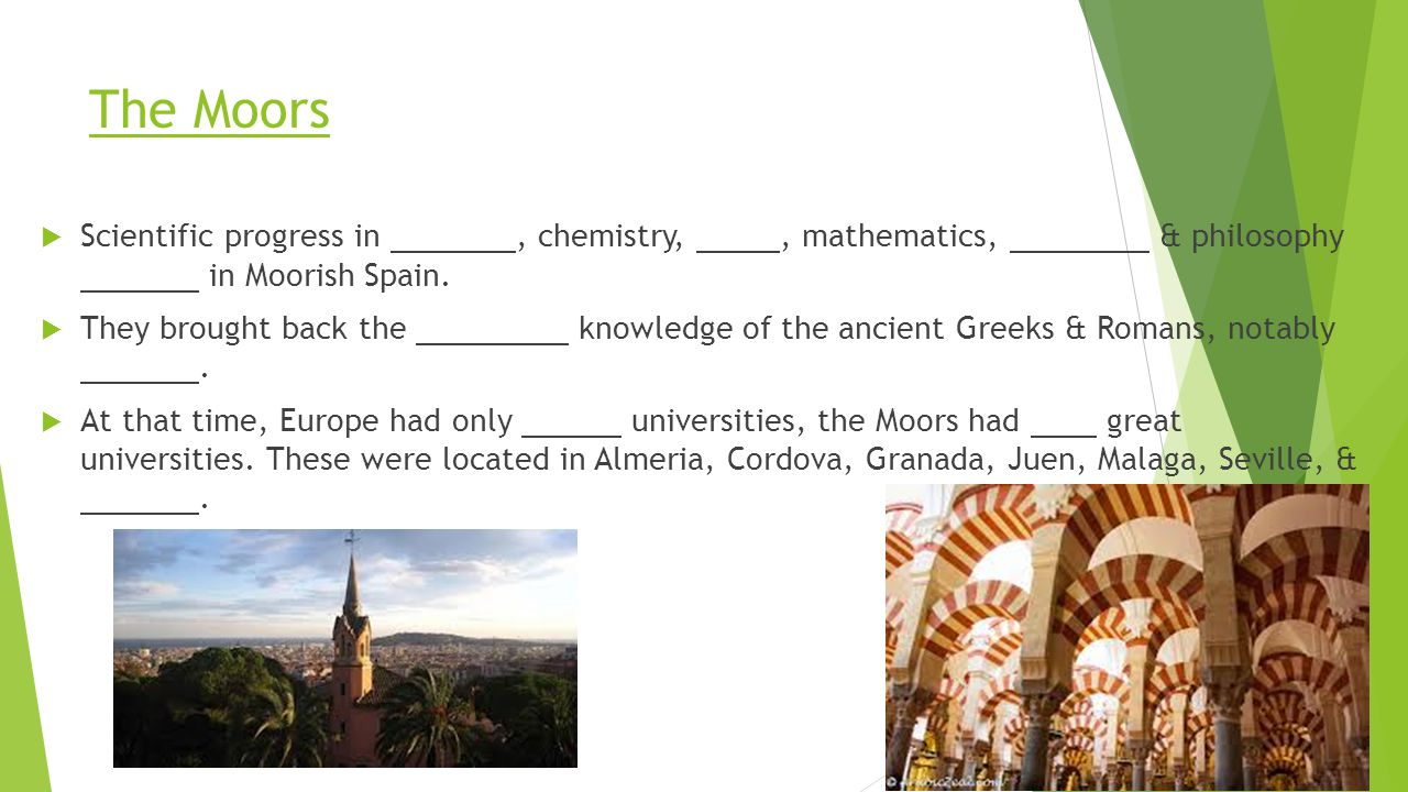 The Moors Scientific progress in , chemistry, , mathematics, & philosophy in Moorish Spain.