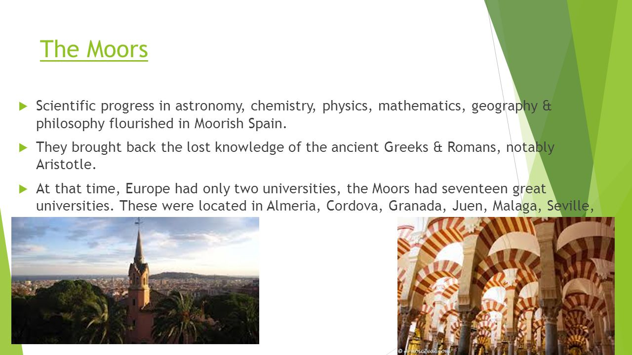 The Moors Scientific progress in astronomy, chemistry, physics, mathematics, geography & philosophy flourished in Moorish Spain.