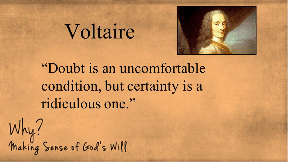 Voltaire Doubt is an uncomfortable condition, but certainty is a ridiculous one.