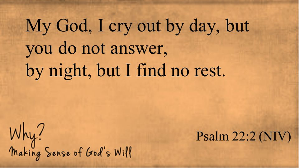 My God, I cry out by day, but you do not answer, by night, but I find no rest.